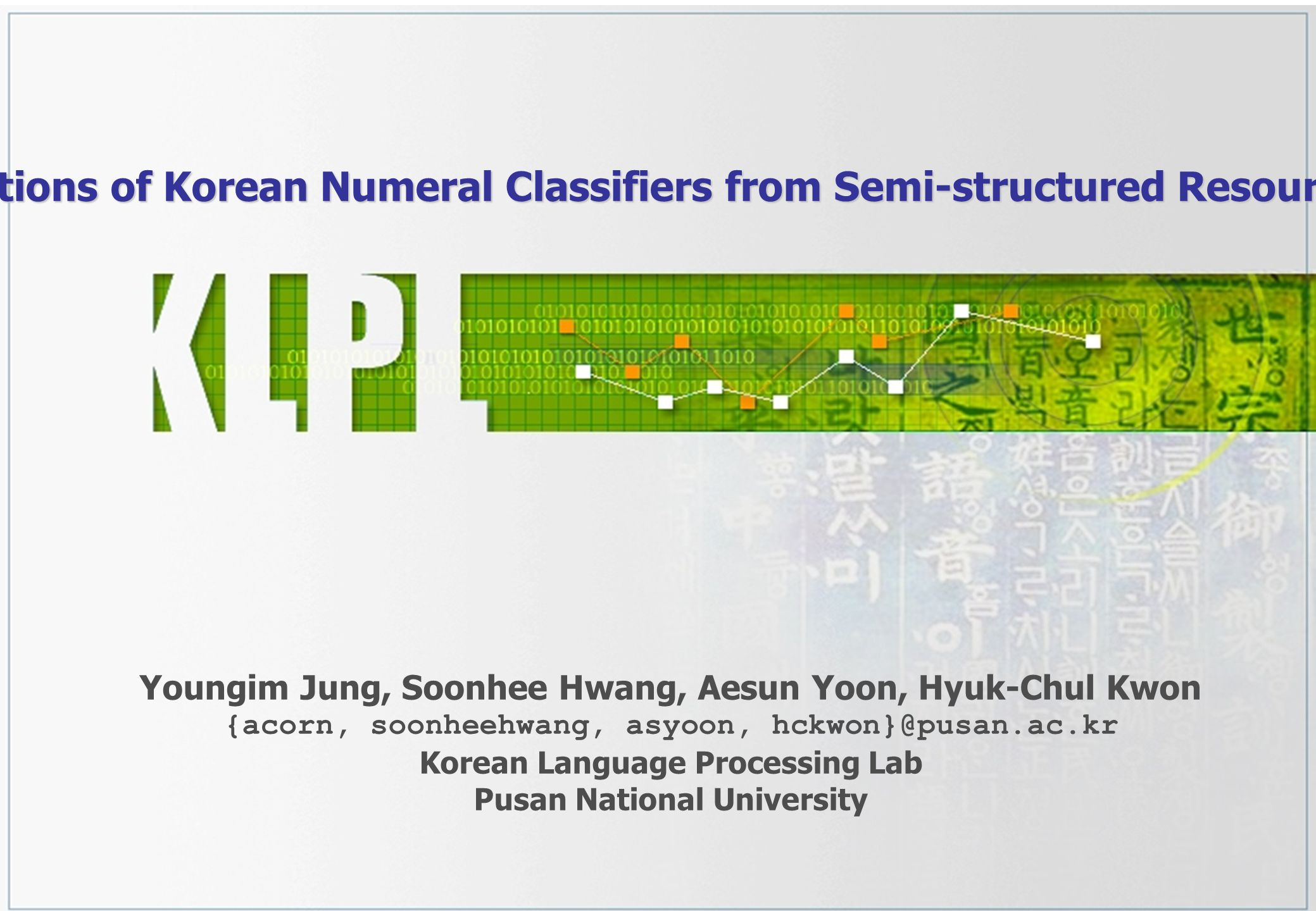Extracting Ontological Relations of Korean Numeral Classifiers from Semi-structured Resources Using NLP techniques Youngim Jung, Soonhee Hwang, Aesun