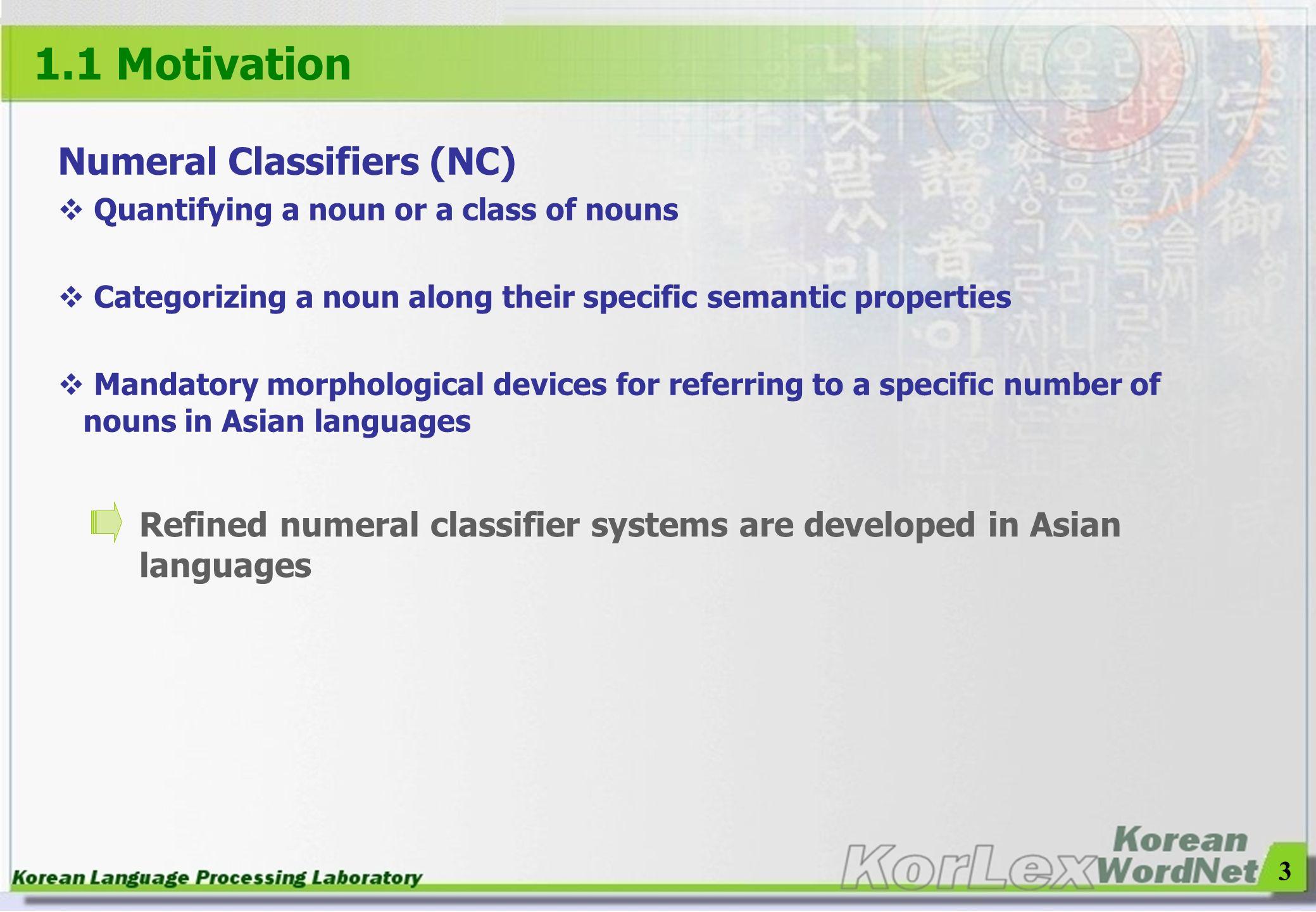 3 1.1 Motivation Numeral Classifiers (NC) Quantifying a noun or a class of nouns Categorizing a noun along their specific semantic properties Mandator