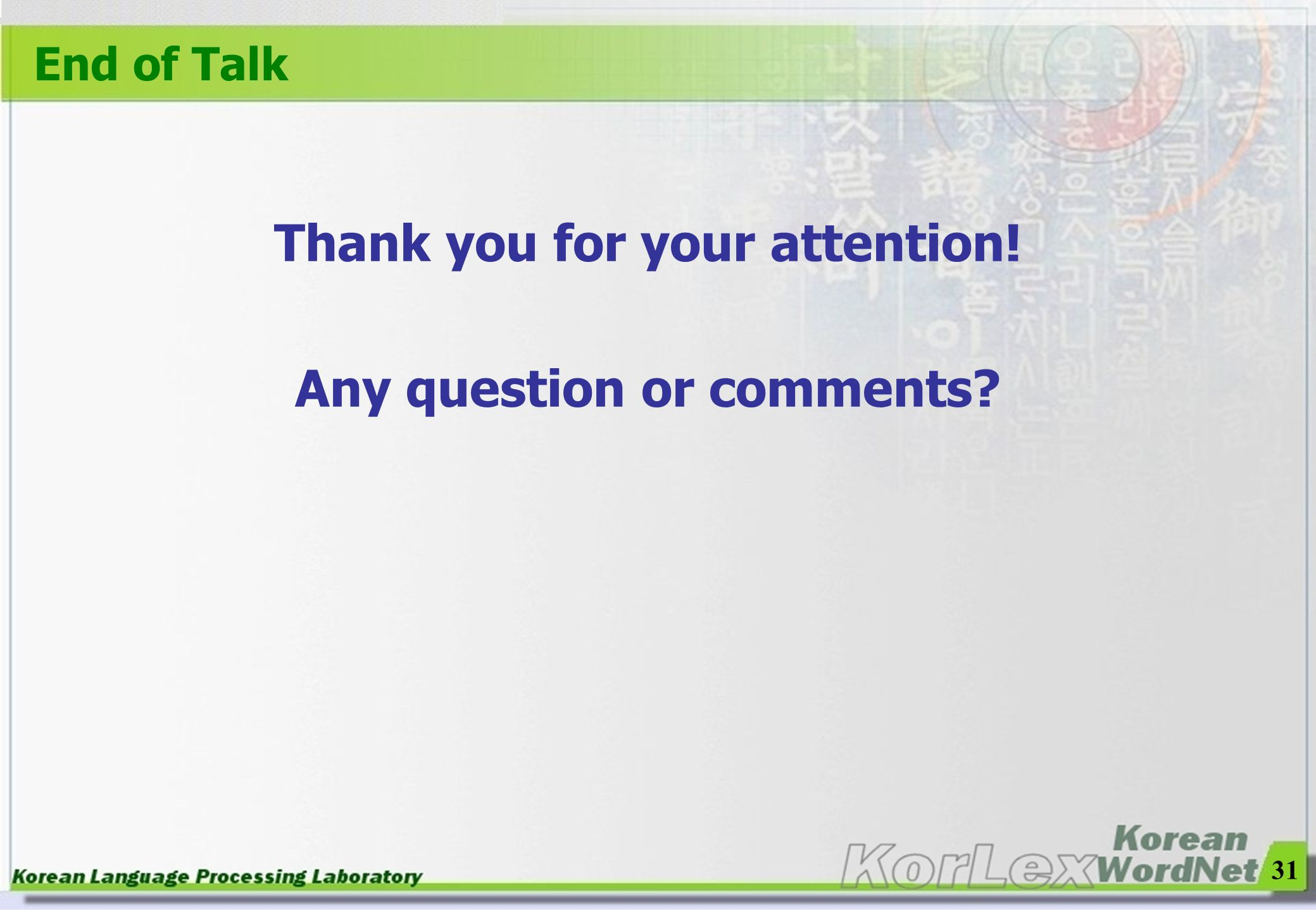 31 End of Talk Thank you for your attention! Any question or comments?