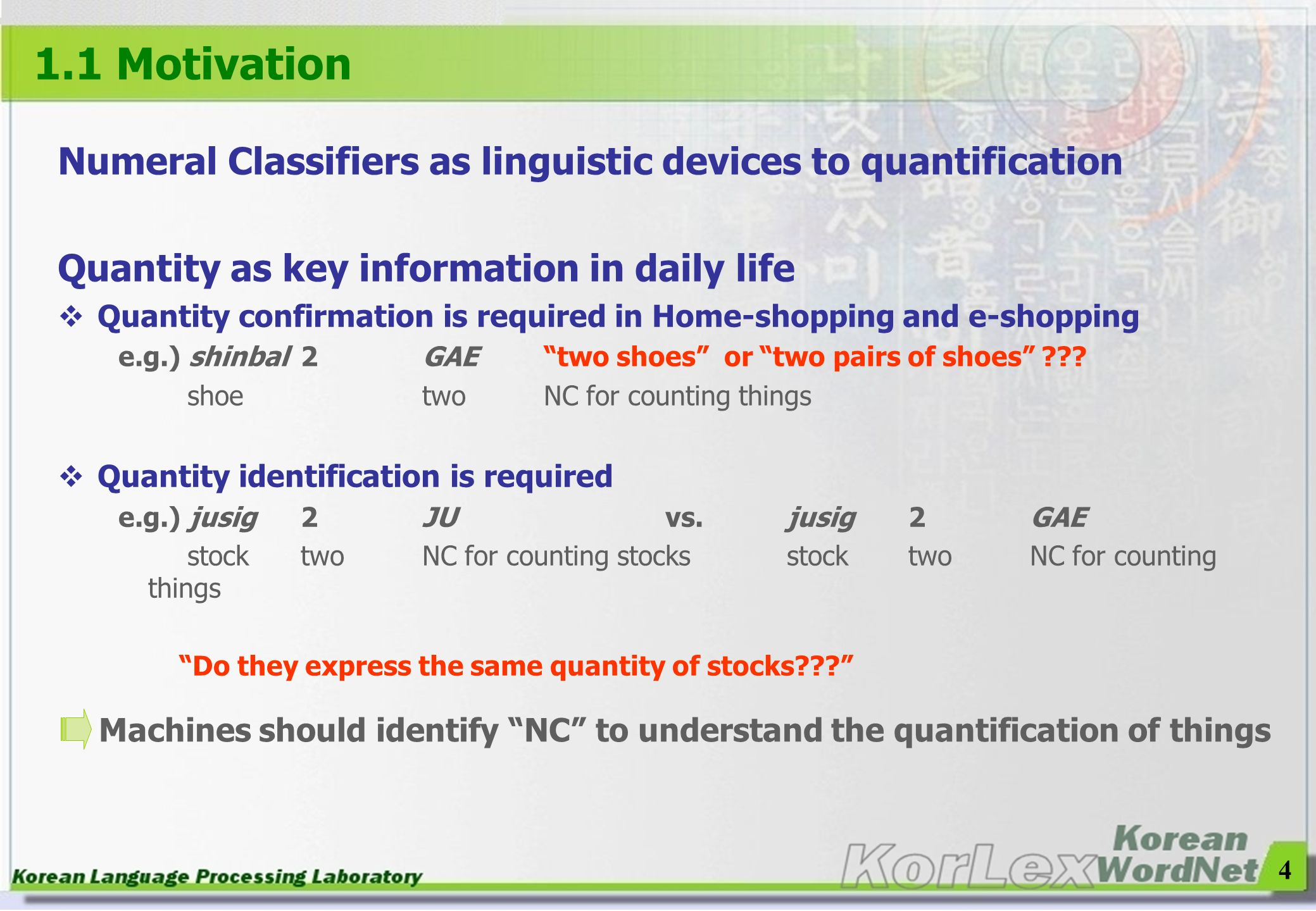 4 1.1 Motivation Numeral Classifiers as linguistic devices to quantification Quantity as key information in daily life Quantity confirmation is requir