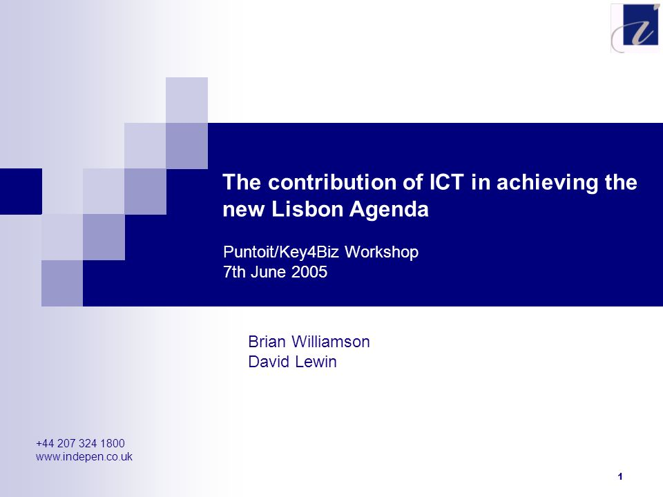 1 The contribution of ICT in achieving the new Lisbon Agenda Brian Williamson David Lewin Puntoit/Key4Biz Workshop 7th June 2005 +44 207 324 1800 www.
