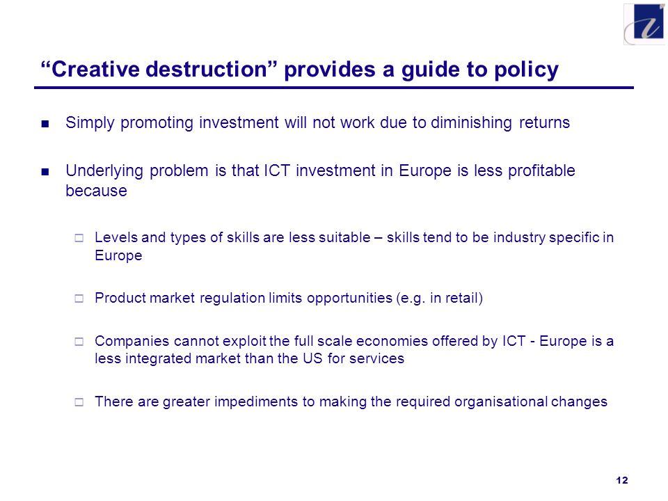 12 Creative destruction provides a guide to policy Simply promoting investment will not work due to diminishing returns Underlying problem is that ICT investment in Europe is less profitable because Levels and types of skills are less suitable – skills tend to be industry specific in Europe Product market regulation limits opportunities (e.g.