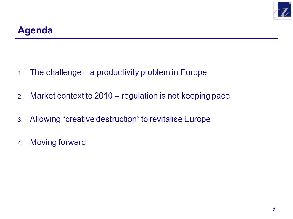 2 Agenda 1. The challenge – a productivity problem in Europe 2. Market context to 2010 – regulation is not keeping pace 3. Allowing creative destructi