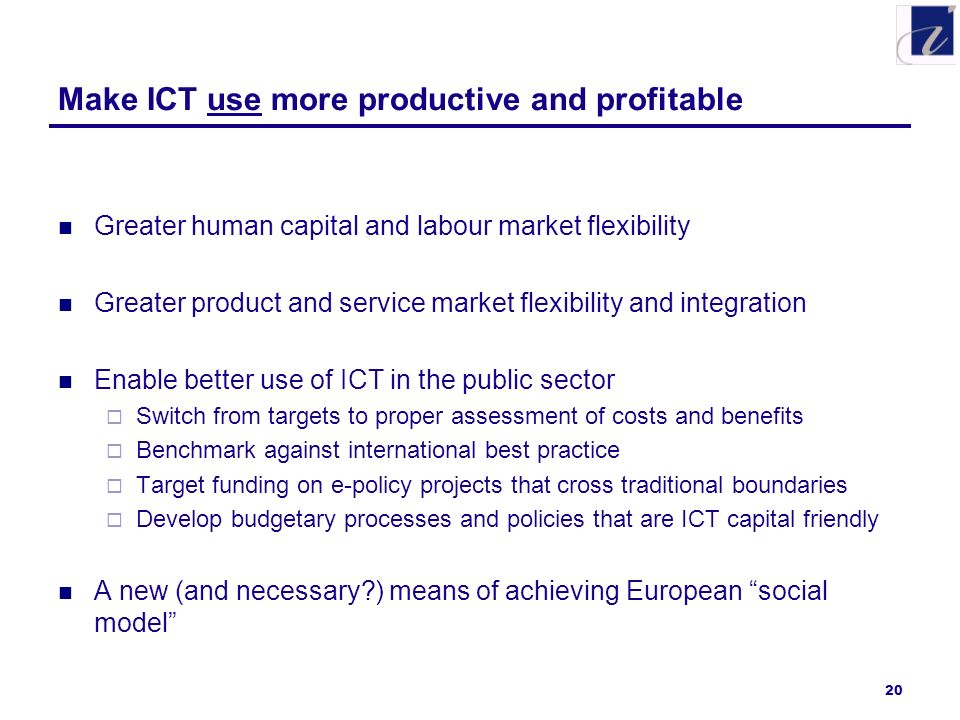 20 Make ICT use more productive and profitable Greater human capital and labour market flexibility Greater product and service market flexibility and integration Enable better use of ICT in the public sector Switch from targets to proper assessment of costs and benefits Benchmark against international best practice Target funding on e-policy projects that cross traditional boundaries Develop budgetary processes and policies that are ICT capital friendly A new (and necessary ) means of achieving European social model