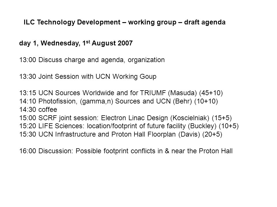 day 1, Wednesday, 1 st August 2007 13:00 Discuss charge and agenda, organization 13:30 Joint Session with UCN Working Goup 13:15 UCN Sources Worldwide and for TRIUMF (Masuda) (45+10) 14:10 Photofission, (gamma,n) Sources and UCN (Behr) (10+10) 14:30 coffee 15:00 SCRF joint session: Electron Linac Design (Koscielniak) (15+5) 15:20 LIFE Sciences: location/footprint of future facility (Buckley) (10+5) 15:30 UCN Infrastructure and Proton Hall Floorplan (Davis) (20+5) 16:00 Discussion: Possible footprint conflicts in & near the Proton Hall ILC Technology Development – working group – draft agenda