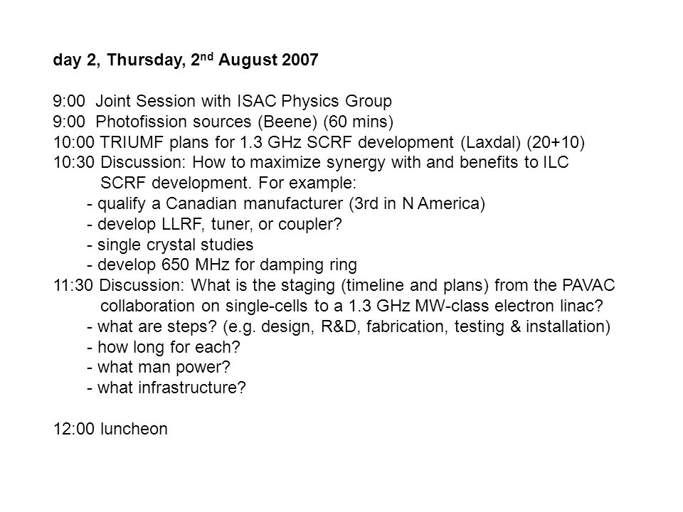 day 2, Thursday, 2 nd August 2007 9:00 Joint Session with ISAC Physics Group 9:00 Photofission sources (Beene) (60 mins) 10:00 TRIUMF plans for 1.3 GHz SCRF development (Laxdal) (20+10) 10:30 Discussion: How to maximize synergy with and benefits to ILC SCRF development.
