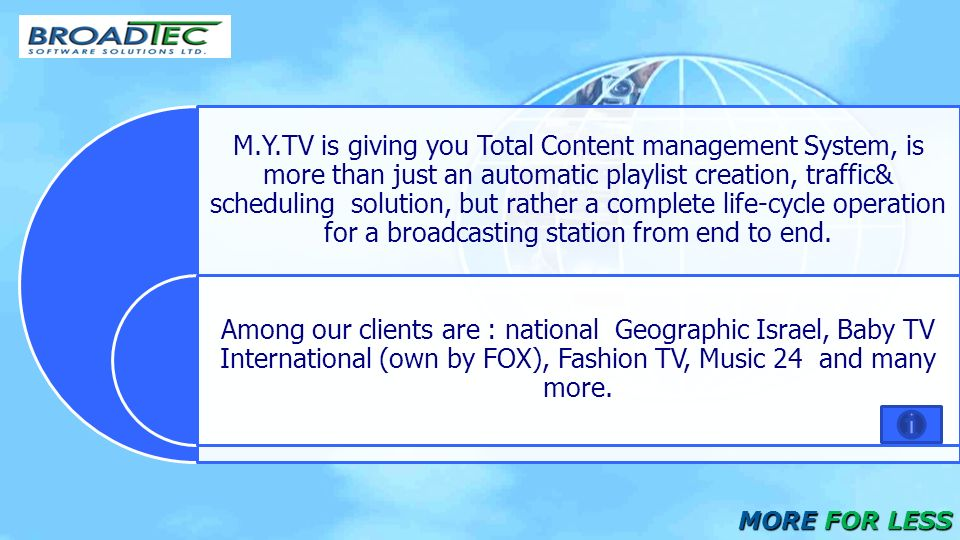 M.Y.TV is giving you Total Content management System, is more than just an automatic playlist creation, traffic& scheduling solution, but rather a complete life-cycle operation for a broadcasting station from end to end.