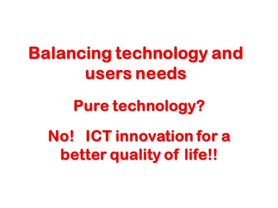 Balancing technology and users needs No. ICT innovation for a better quality of life!.