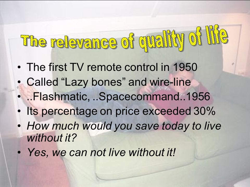 The first TV remote control in 1950 Called Lazy bones and wire-line..Flashmatic,..Spacecommand Its percentage on price exceeded 30% How much would you save today to live without it.