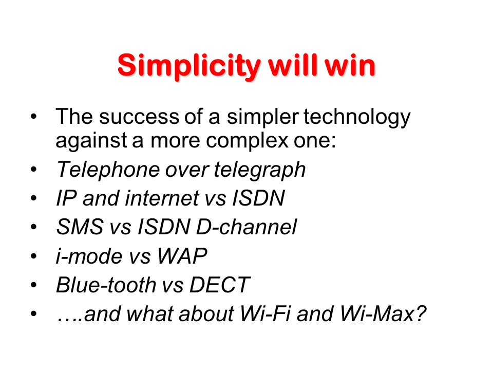 Simplicity will win The success of a simpler technology against a more complex one: Telephone over telegraph IP and internet vs ISDN SMS vs ISDN D-channel i-mode vs WAP Blue-tooth vs DECT ….and what about Wi-Fi and Wi-Max