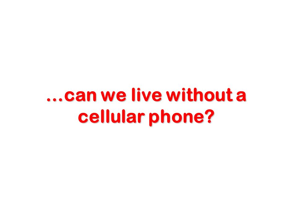 …can we live without a cellular phone