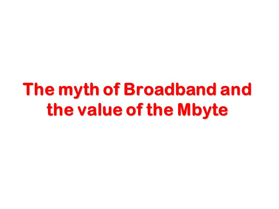 The myth of Broadband and the value of the Mbyte