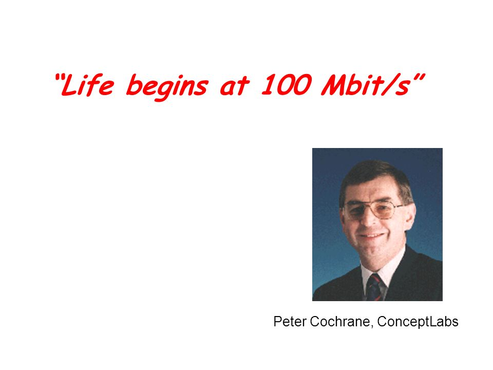 Life begins at 100 Mbit/s Peter Cochrane, ConceptLabs