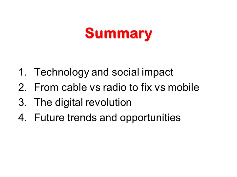 Summary 1.Technology and social impact 2.From cable vs radio to fix vs mobile 3.The digital revolution 4.Future trends and opportunities