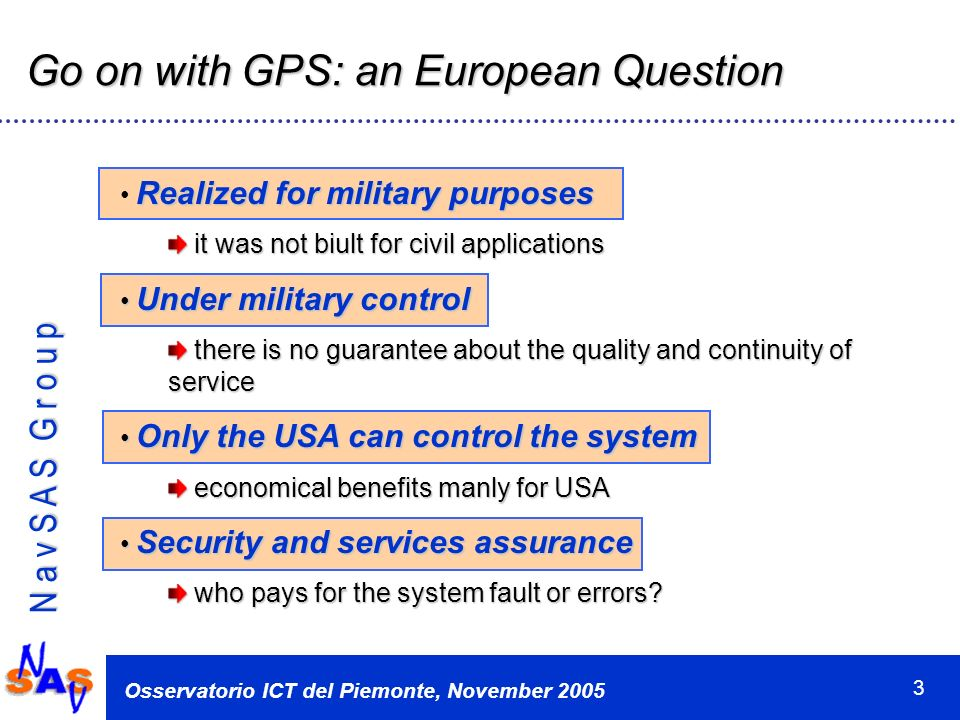 N a v S A S G r o u p Osservatorio ICT del Piemonte, November 2005 3 Go on with GPS: an European Question Realized for military purposes it was not biult for civil applications it was not biult for civil applications Under military control Under military control there is no guarantee about the quality and continuity of service there is no guarantee about the quality and continuity of service Only the USA can control the system Only the USA can control the system economical benefits manly for USA economical benefits manly for USA Security and services assurance Security and services assurance who pays for the system fault or errors.