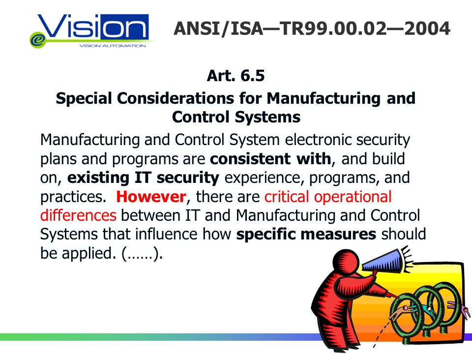 ANSI/ISATR99.00.022004 Art. 6.5 Special Considerations for Manufacturing and Control Systems Manufacturing and Control System electronic security plan