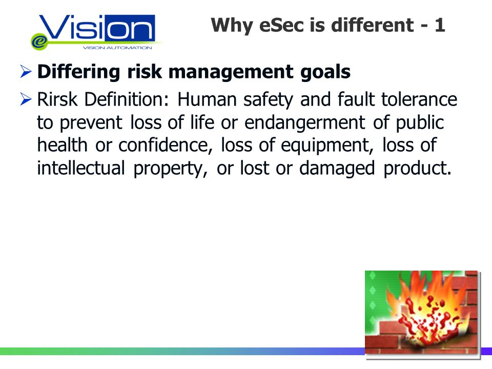Why eSec is different - 1 Differing risk management goals Rirsk Definition: Human safety and fault tolerance to prevent loss of life or endangerment of public health or confidence, loss of equipment, loss of intellectual property, or lost or damaged product.