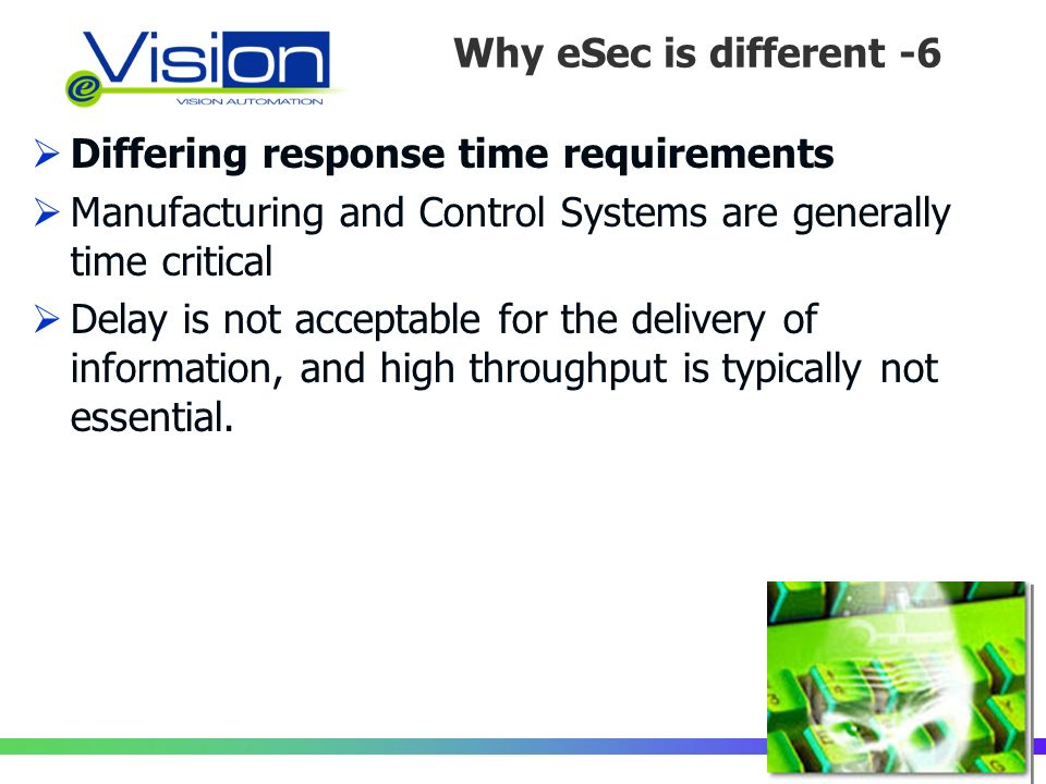 Perché la Sicurezza è diversa?/6 Differing response time requirements Manufacturing and Control Systems are generally time critical Delay is not acceptable for the delivery of information, and high throughput is typically not essential.