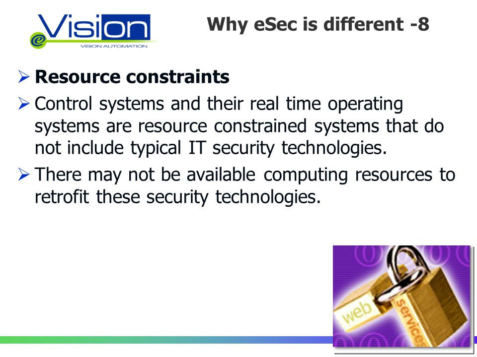 Perché la Sicurezza è diversa?/8 Resource constraints Control systems and their real time operating systems are resource constrained systems that do not include typical IT security technologies.