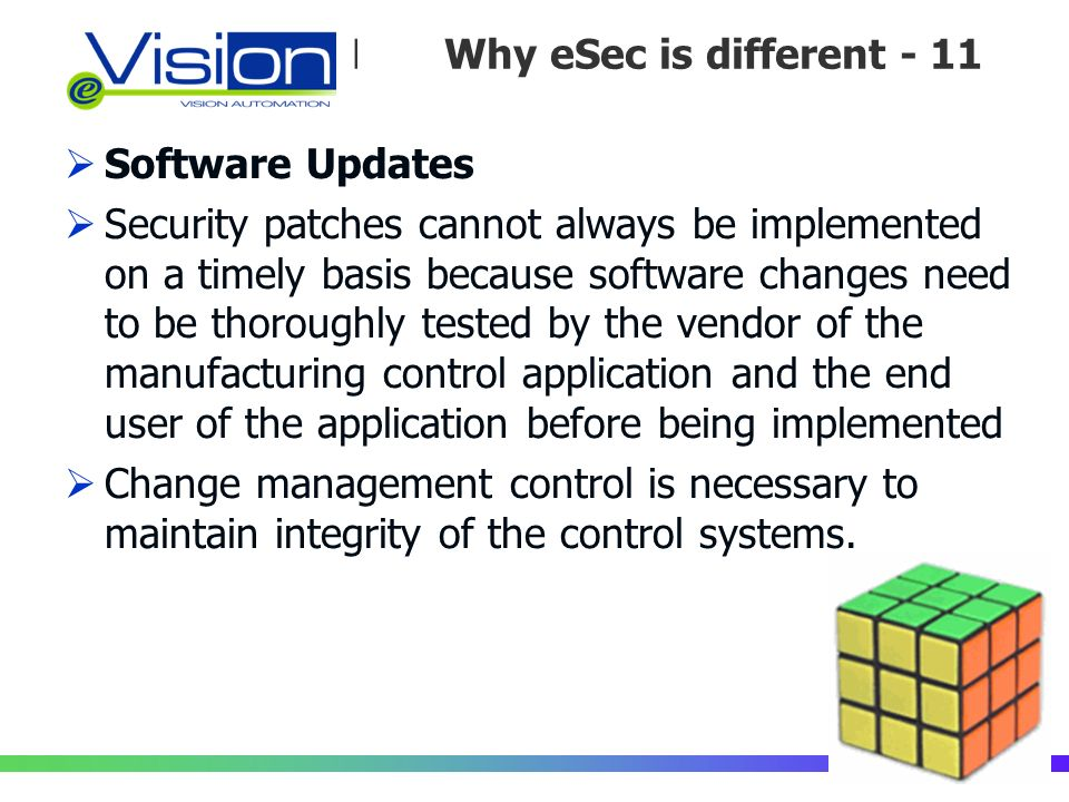 Perché la Sicurezza è diversa /11 Software Updates Security patches cannot always be implemented on a timely basis because software changes need to be thoroughly tested by the vendor of the manufacturing control application and the end user of the application before being implemented Change management control is necessary to maintain integrity of the control systems.