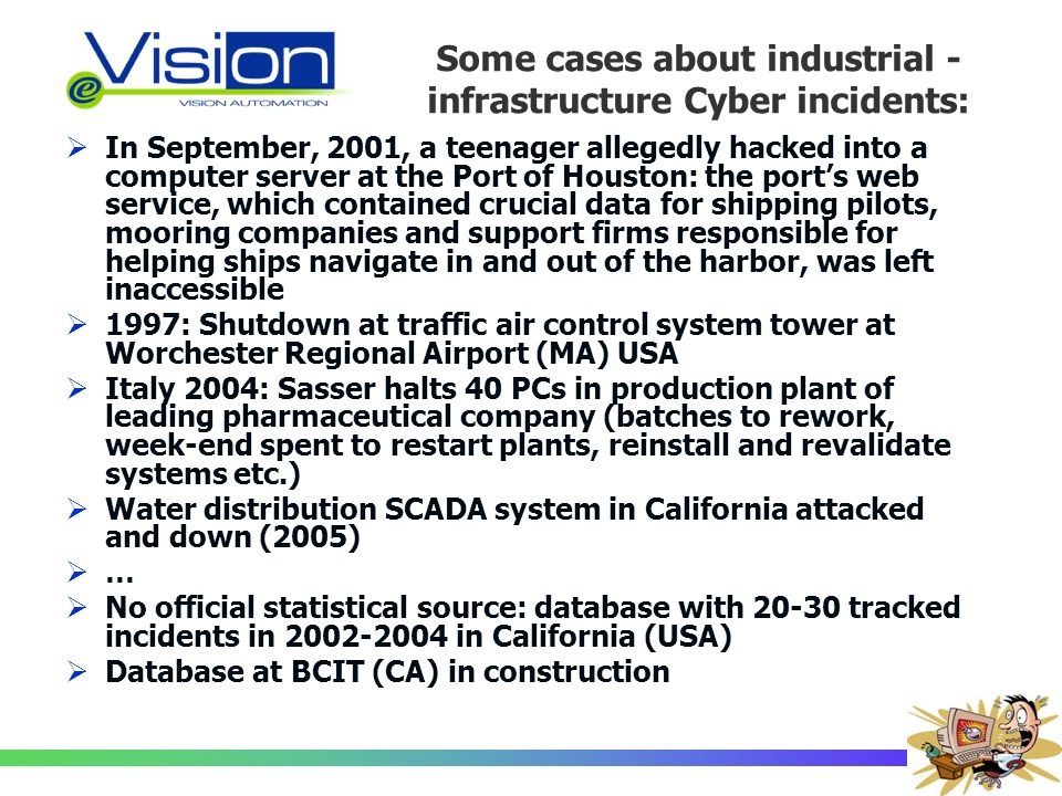 Some cases about industrial - infrastructure Cyber incidents: In September, 2001, a teenager allegedly hacked into a computer server at the Port of Houston: the ports web service, which contained crucial data for shipping pilots, mooring companies and support firms responsible for helping ships navigate in and out of the harbor, was left inaccessible 1997: Shutdown at traffic air control system tower at Worchester Regional Airport (MA) USA Italy 2004: Sasser halts 40 PCs in production plant of leading pharmaceutical company (batches to rework, week-end spent to restart plants, reinstall and revalidate systems etc.) Water distribution SCADA system in California attacked and down (2005) … No official statistical source: database with 20-30 tracked incidents in 2002-2004 in California (USA) Database at BCIT (CA) in construction