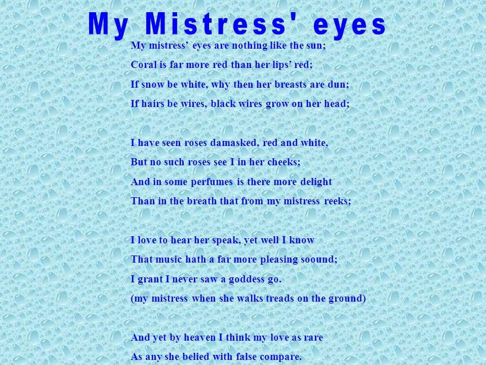 My mistress eyes are nothing like the sun; Coral is far more red than her lips red; If snow be white, why then her breasts are dun; If hairs be wires, black wires grow on her head; I have seen roses damasked, red and white, But no such roses see I in her cheeks; And in some perfumes is there more delight Than in the breath that from my mistress reeks; I love to hear her speak, yet well I know That music hath a far more pleasing soound; I grant I never saw a goddess go.