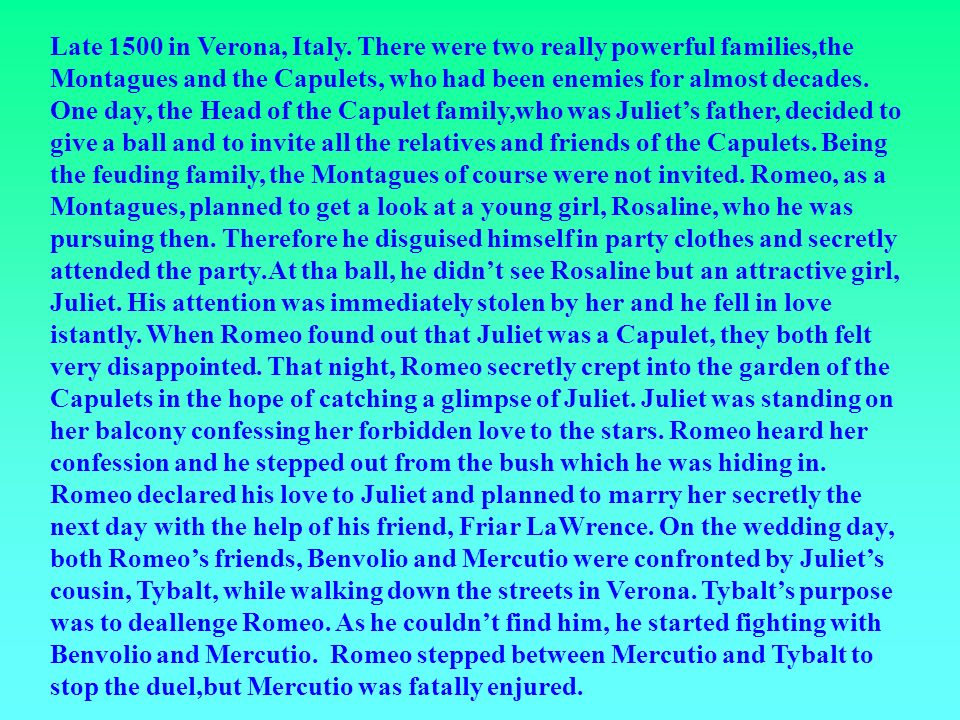 Late 1500 in Verona, Italy. There were two really powerful families,the Montagues and the Capulets, who had been enemies for almost decades. One day,
