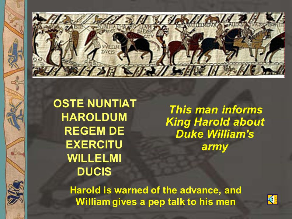 OSTE NUNTIAT HAROLDUM REGEM DE EXERCITU WILLELMI DUCIS This man informs King Harold about Duke William's army Harold is warned of the advance, and Wil