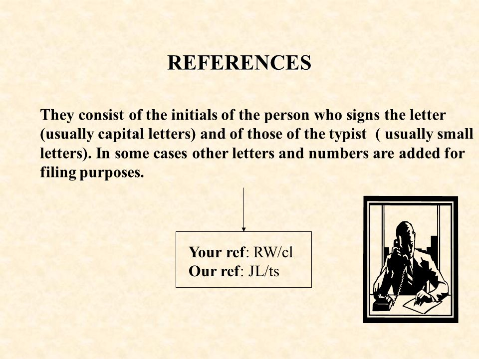 REFERENCES They consist of the initials of the person who signs the letter (usually capital letters) and of those of the typist ( usually small letters).