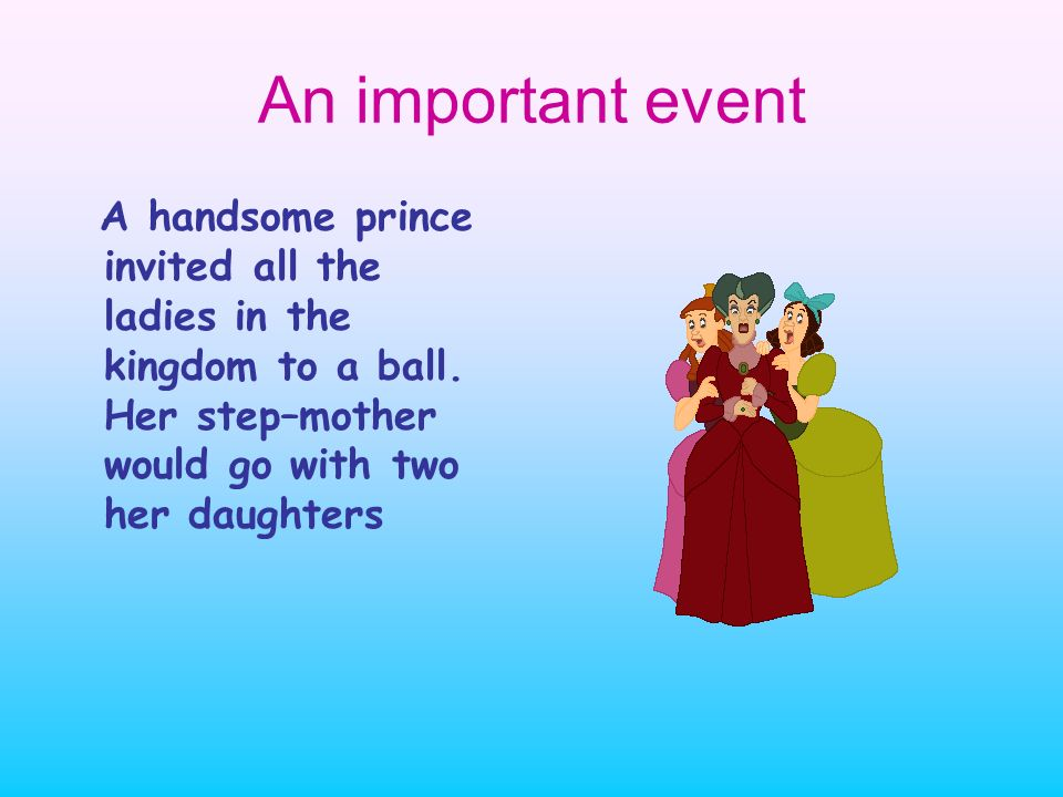 An important event A handsome prince invited all the ladies in the kingdom to a ball. Her step–mother would go with two her daughters