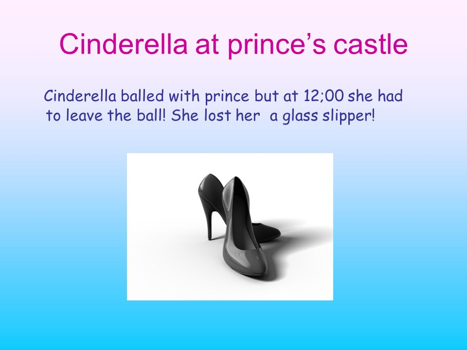 Cinderella at princes castle Cinderella balled with prince but at 12;00 she had to leave the ball! She lost her a glass slipper!