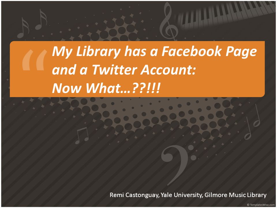 My Library has a Facebook Page and a Twitter Account: Now What…??!!! Remi Castonguay, Yale University, Gilmore Music Library
