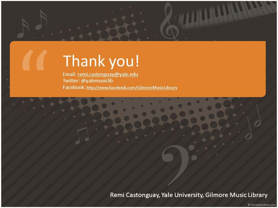 Thank you! Email: remi.castonguay@yale.edu Twitter: @yalemusiclib Facebook: http://www.facebook.com/GilmoreMusicLibrary Remi Castonguay, Yale Universi