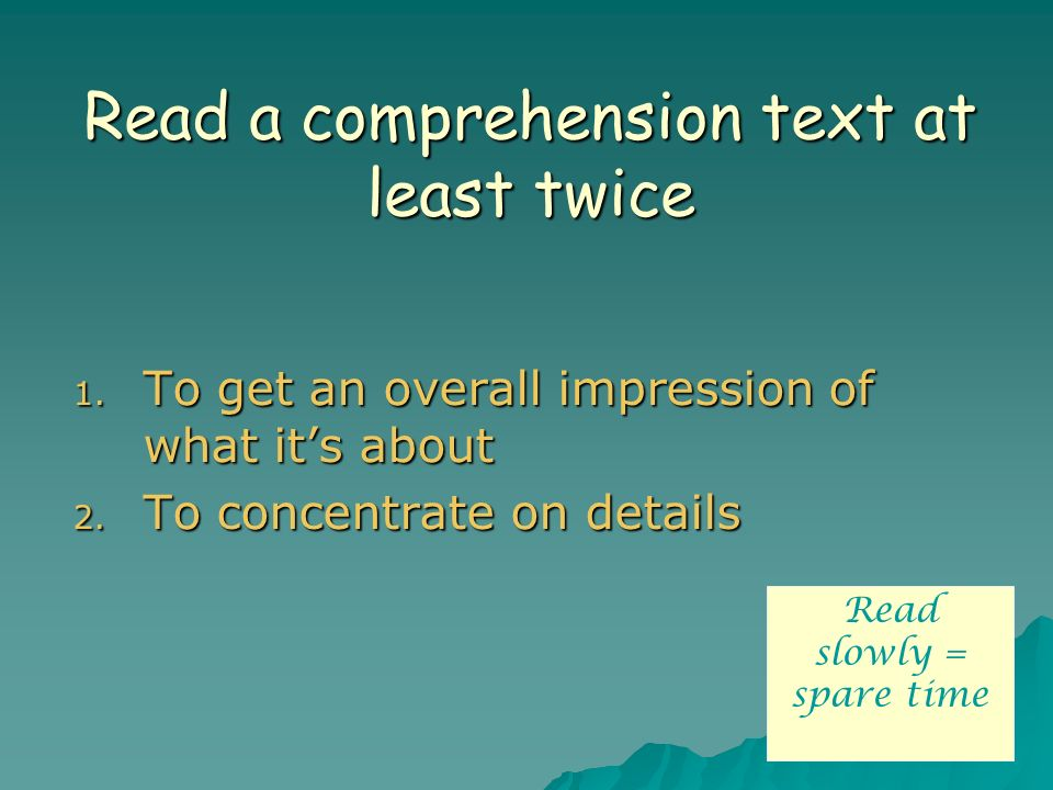 Read a comprehension text at least twice 1. To get an overall impression of what its about 2. To concentrate on details Read slowly = spare time