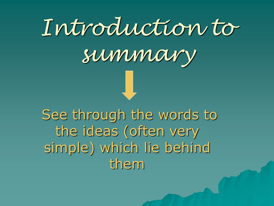 Introduction to summary See through the words to the ideas (often very simple) which lie behind them See through the words to the ideas (often very si