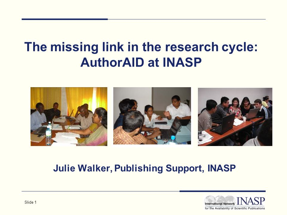 Slide 1 The missing link in the research cycle: AuthorAID at INASP Julie Walker, Publishing Support, INASP