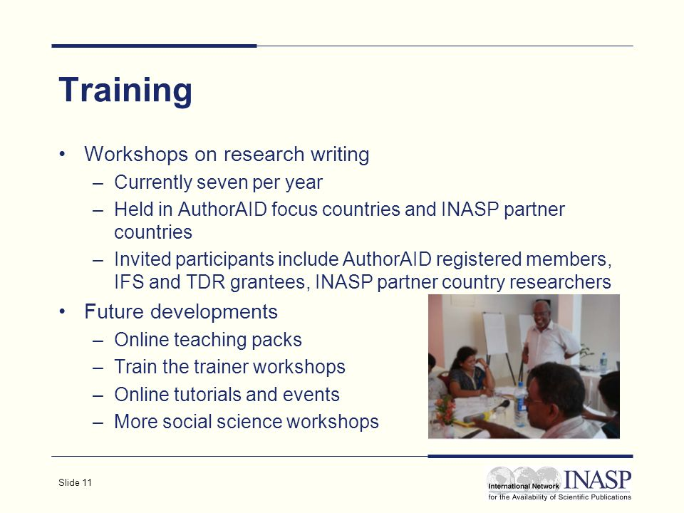 Slide 11 Training Workshops on research writing –Currently seven per year –Held in AuthorAID focus countries and INASP partner countries –Invited participants include AuthorAID registered members, IFS and TDR grantees, INASP partner country researchers Future developments –Online teaching packs –Train the trainer workshops –Online tutorials and events –More social science workshops