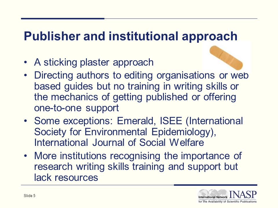 Slide 5 Publisher and institutional approach A sticking plaster approach Directing authors to editing organisations or web based guides but no training in writing skills or the mechanics of getting published or offering one-to-one support Some exceptions: Emerald, ISEE (International Society for Environmental Epidemiology), International Journal of Social Welfare More institutions recognising the importance of research writing skills training and support but lack resources