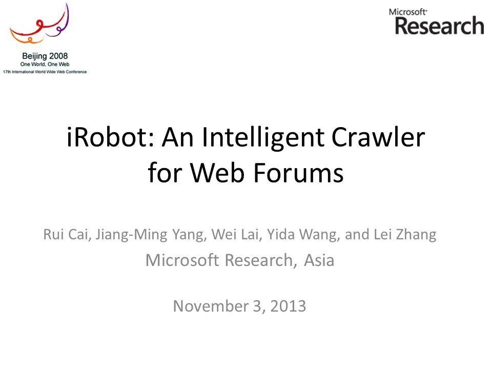iRobot: An Intelligent Crawler for Web Forums Rui Cai, Jiang-Ming Yang, Wei Lai, Yida Wang, and Lei Zhang Microsoft Research, Asia November 3, 2013