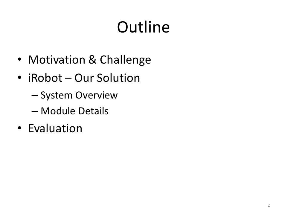 Outline Motivation & Challenge iRobot – Our Solution – System Overview – Module Details Evaluation 2