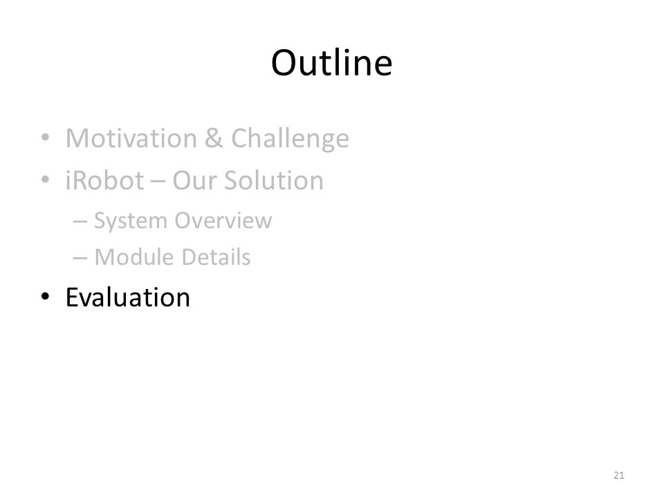 Outline Motivation & Challenge iRobot – Our Solution – System Overview – Module Details Evaluation 21