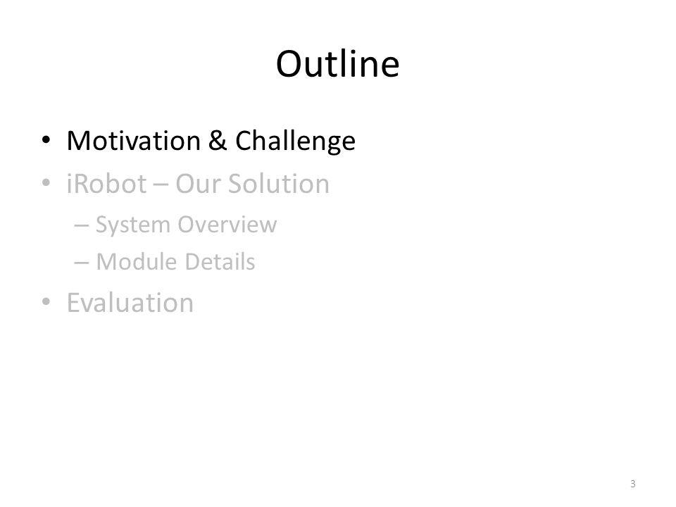 Outline Motivation & Challenge iRobot – Our Solution – System Overview – Module Details Evaluation 3