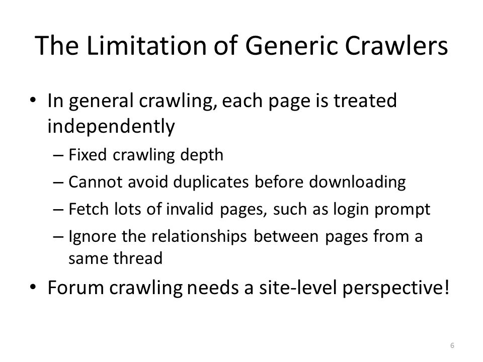 The Limitation of Generic Crawlers In general crawling, each page is treated independently – Fixed crawling depth – Cannot avoid duplicates before dow