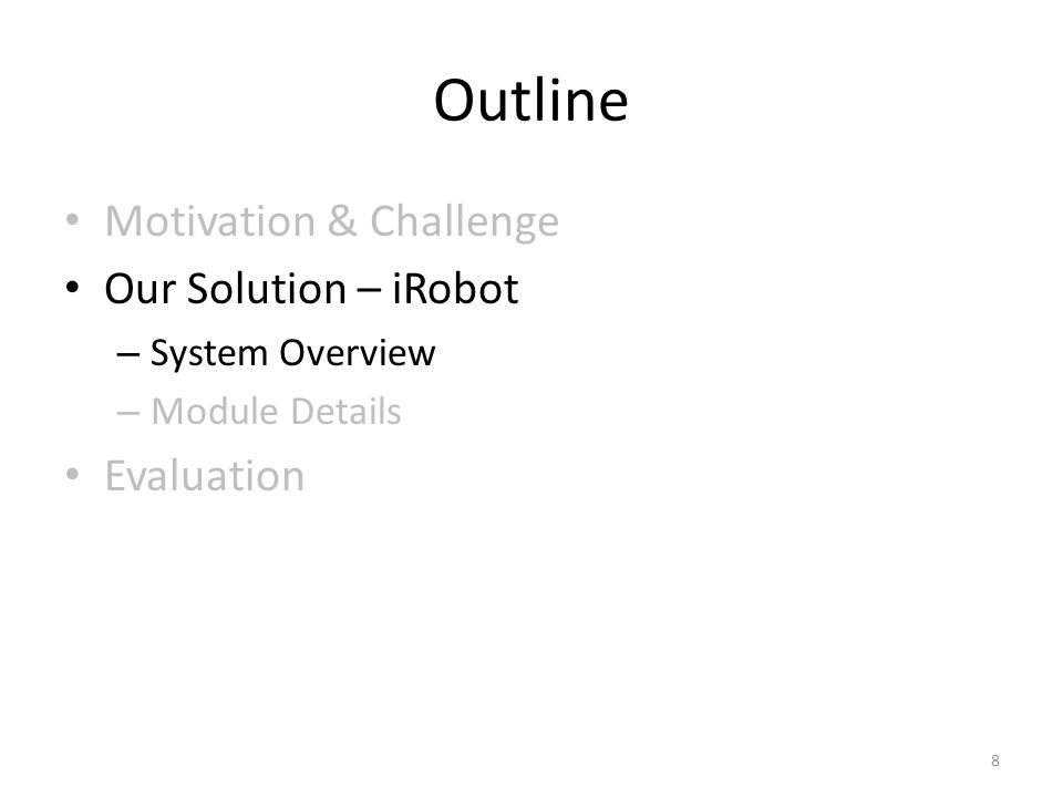 Outline Motivation & Challenge Our Solution – iRobot – System Overview – Module Details Evaluation 8