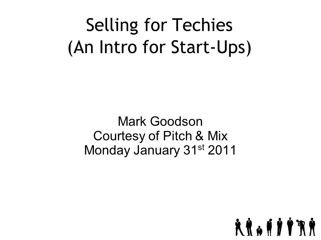 Selling for Techies (An Intro for Start-Ups) Mark Goodson Courtesy of Pitch & Mix Monday January 31 st 2011