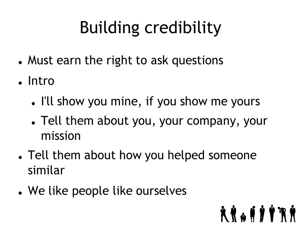 Building credibility Must earn the right to ask questions Intro I ll show you mine, if you show me yours Tell them about you, your company, your mission Tell them about how you helped someone similar We like people like ourselves