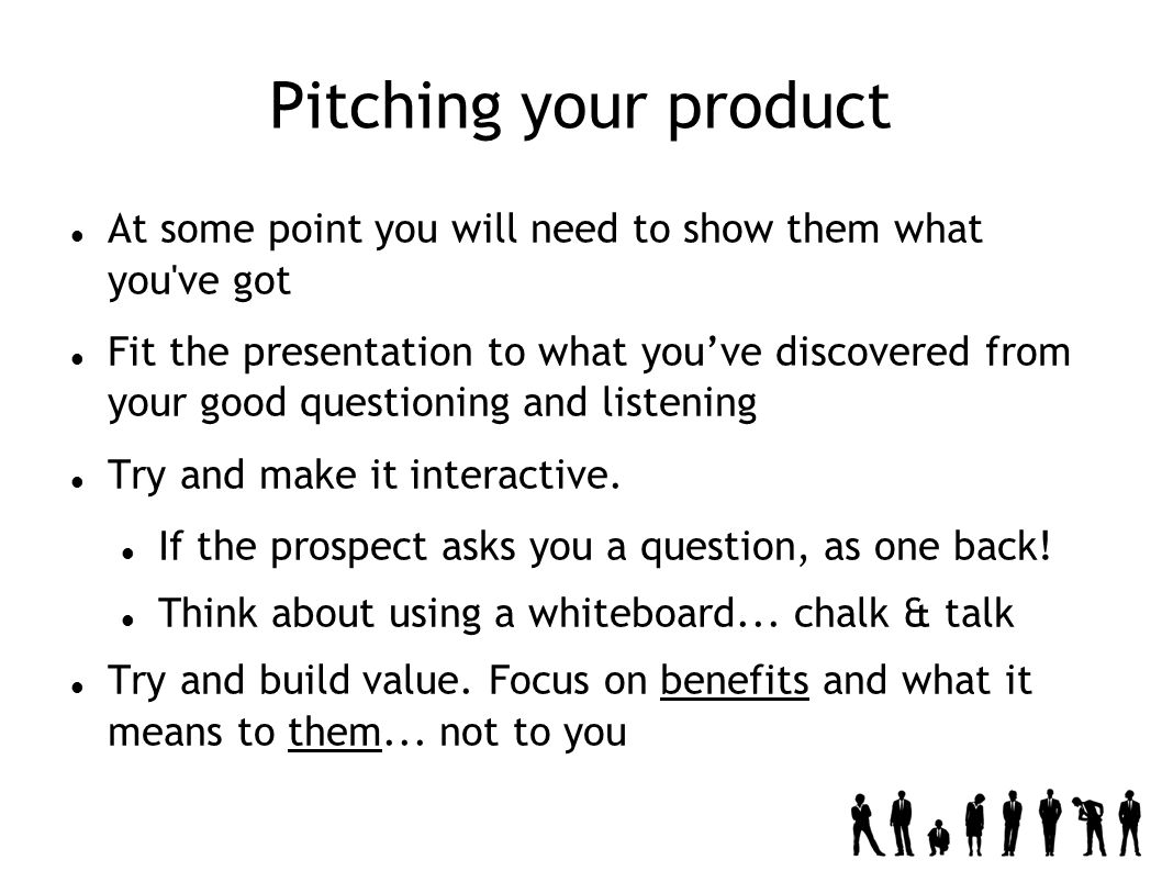 Pitching your product At some point you will need to show them what you ve got Fit the presentation to what youve discovered from your good questioning and listening Try and make it interactive.