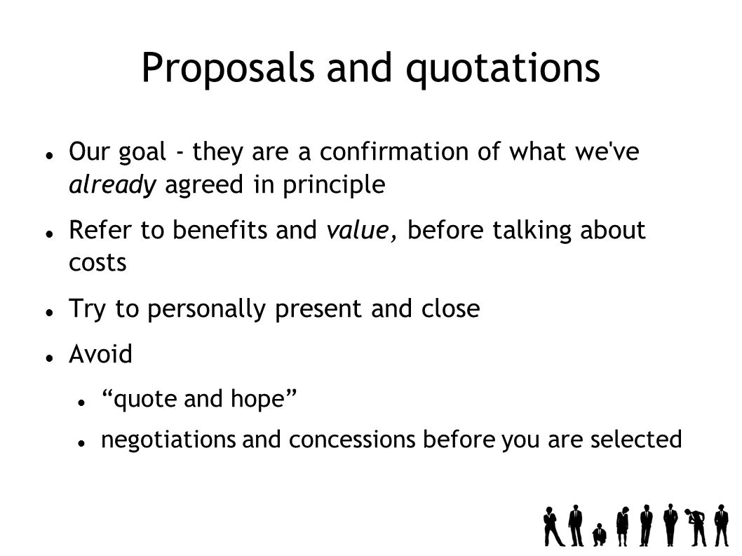 Proposals and quotations Our goal - they are a confirmation of what we ve already agreed in principle Refer to benefits and value, before talking about costs Try to personally present and close Avoid quote and hope negotiations and concessions before you are selected