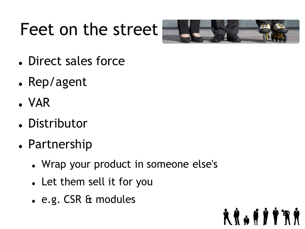 Feet on the street Direct sales force Rep/agent VAR Distributor Partnership Wrap your product in someone else s Let them sell it for you e.g.