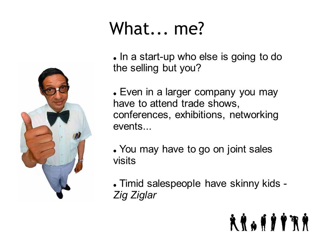 What... me. In a start-up who else is going to do the selling but you.